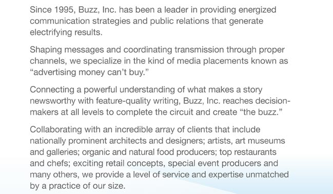 "Since 1995, Buzz, Inc. has been a leader in providing energized  communication strategies and public relations that generate  electrifying results.  Shaping messages and coordinating transmission through proper  channels, we specialize in the kind of media placements known as  ""advertising money can't buy.""  Connecting a powerful understanding of what makes a story  newsworthy with feature-quality writing, Buzz, Inc. reaches decision-makers at all levels to complete the circuit and create ""the buzz.""  Collaborating with an incredible array of clients that include  nationally prominent architects and designers; artists, art museums and galleries; organic and natural food producers; top restaurants and chefs; exciting retail concepts, special event producers and many others, we provide a level of service and expertise unmatched by a practice of our size."