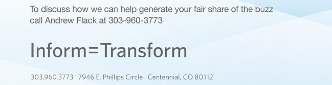 To discuss how we can help generate your fair share of the buzz call Andrew Flack at 303-960-3773